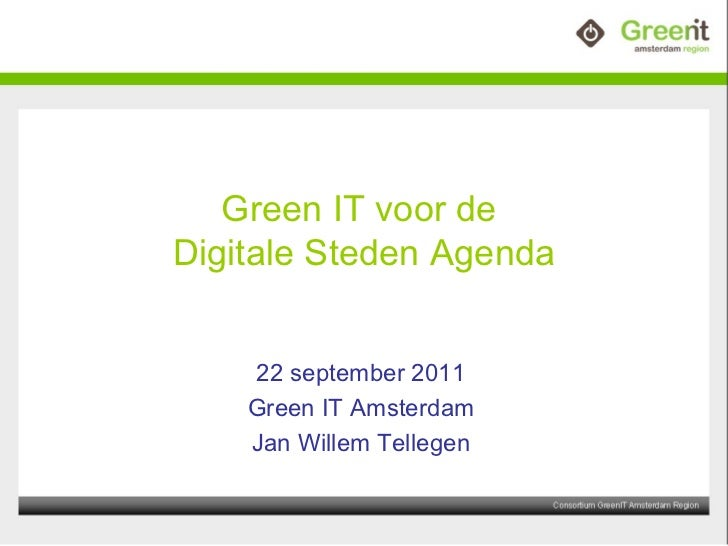 Green IT voor de  Digitale Steden Agenda 22 september 2011 Green IT Amsterdam Jan Willem Tellegen