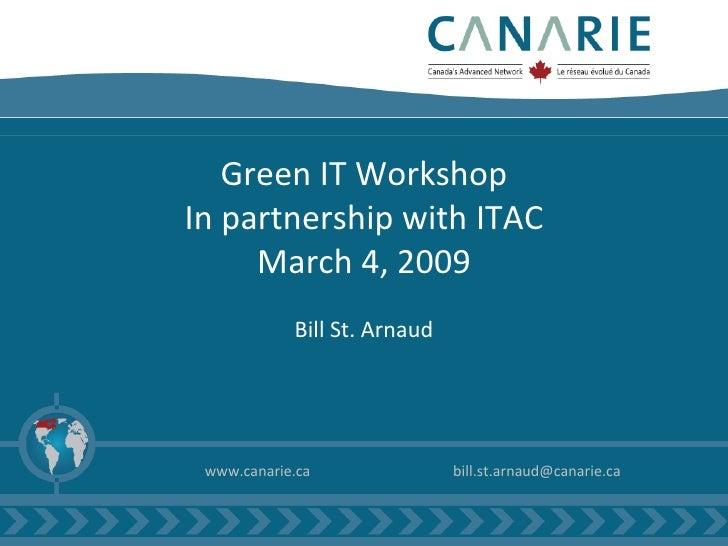 Green IT Workshop In partnership with ITAC March 4, 2009 Bill St. Arnaud <ul><li>www.canarie.ca </li></ul><ul><li>[email_a...
