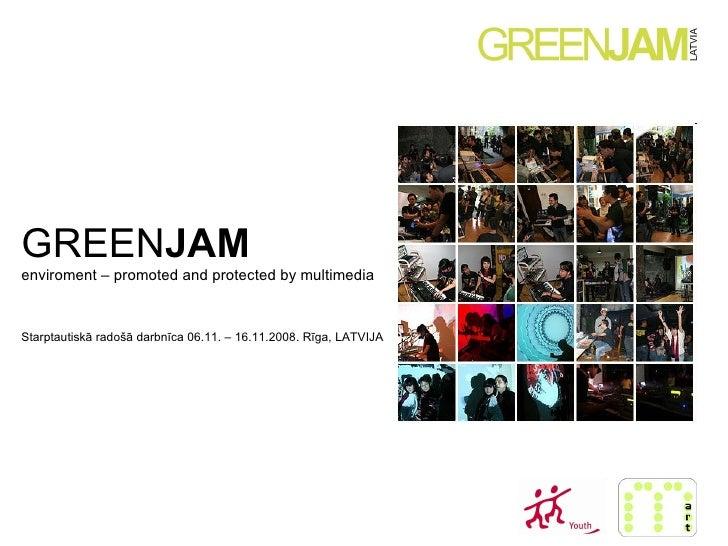 GREEN JAM   enviroment – promoted and protected by multimedia Starptautiskā radošā darbnīca 06.11. – 16.11.2008. Rīga, LAT...