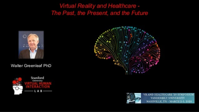 Walter Greenleaf PhD Virtual Reality and Healthcare - The Past, the Present, and the Future