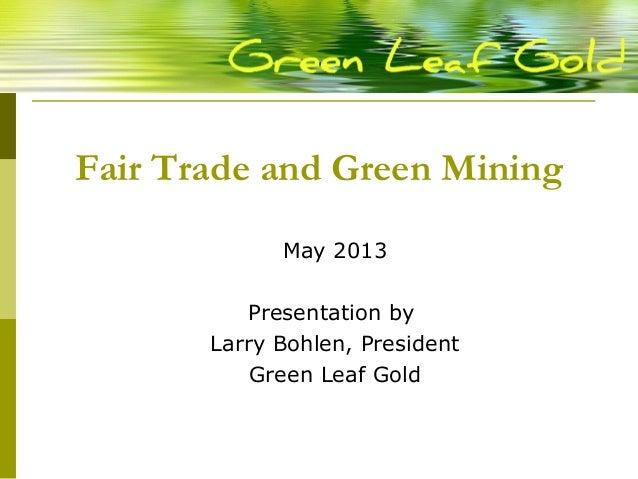 Fair Trade and Green MiningMay 2013Presentation byLarry Bohlen, PresidentGreen Leaf Gold