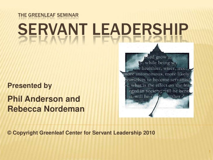 The Greenleaf Seminar Servant Leadership<br />Presented by <br />Phil Anderson and<br />Rebecca Nordeman<br />© Copyright ...