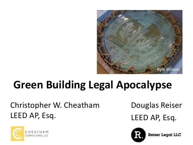 Green Building Legal Apocalypse Christopher W. Cheatham LEED AP, Esq. Kyle Wilson Douglas Reiser LEED AP, Esq. Kyle Wilson