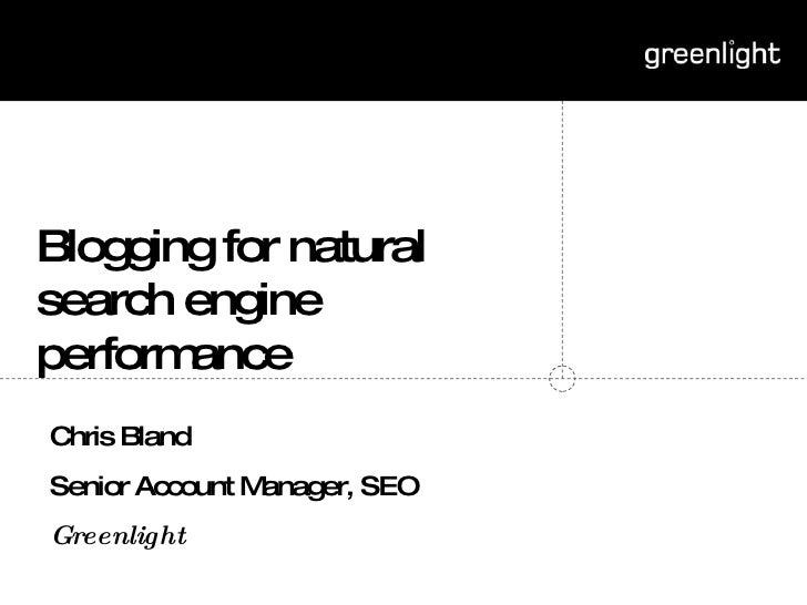 Blogging for natural search engine performance Chris Bland Senior Account Manager, SEO Greenlight