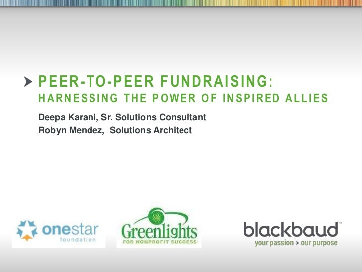 PEER-TO-PEER FUNDRAISING:        HARNESSING THE POWER OF INSPIRED ALLIES        Deepa Karani, Sr. Solutions Consultant    ...