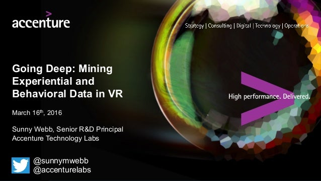 Going Deep: Mining Experiential and Behavioral Data in VR March 16th, 2016 Sunny Webb, Senior R&D Principal Accenture Tech...