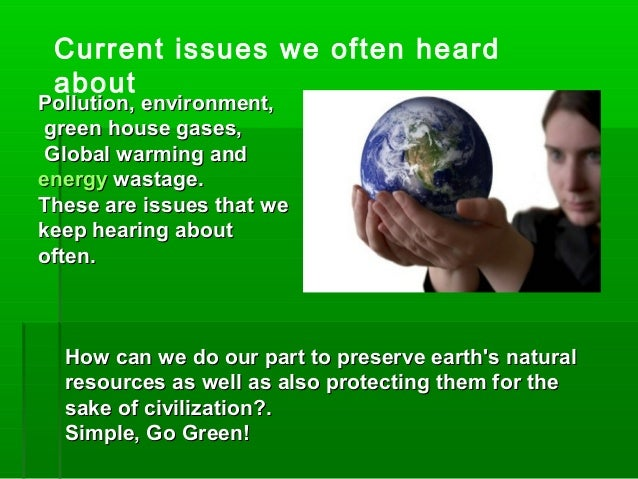 Current issues we often heard about Pollution, environment,Pollution, environment, green house gases,green house gases, Gl...
