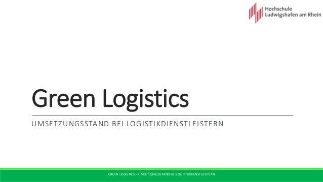 GREEN LOGISTICS – UMSETZUNGSSTAND BEI LOGISTIKDIENSTLEISTERN Green Logistics UMSETZUNGSSTAND BEI LOGISTIKDIENSTLEISTERN