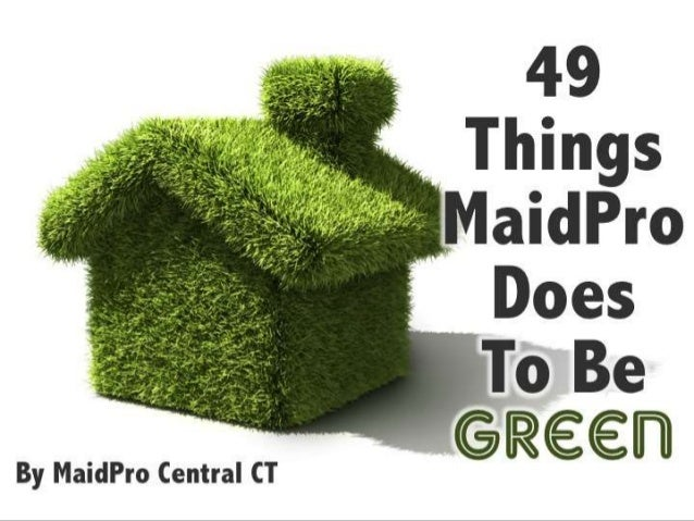 49 Things MaidPr o Does To Be GreenBy MaidPro Central CT
