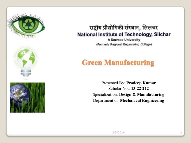 Green Manufacturing Presented By: Pradeep Kumar Scholar No.: 13-22-212 Specialization: Design & Manufacturing Department o...