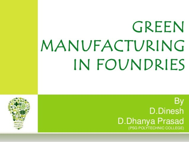 By D.Dinesh D.Dhanya Prasad (PSG POLYTECHNIC COLLEGE) GREEN MANUFACTURING IN FOUNDRIES