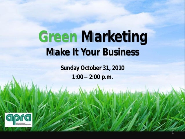 1 Green Marketing Make It Your Business Sunday October 31, 2010 1:00 – 2:00 p.m.