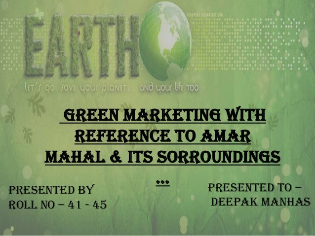 Green Marketing With Reference To Amar Mahal & Its Sorroundings … Presented To –  Presented By Roll No – 41 - 45  Deepak M...