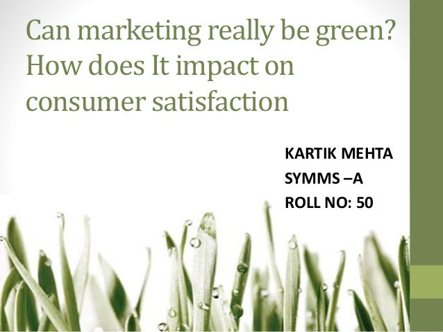 Can marketing really be green? How does It impact on consumer satisfaction KARTIK MEHTA SYMMS –A ROLL NO: 50