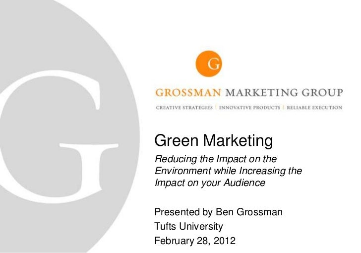 Green MarketingReducing the Impact on theEnvironment while Increasing theImpact on your AudiencePresented by Ben GrossmanT...