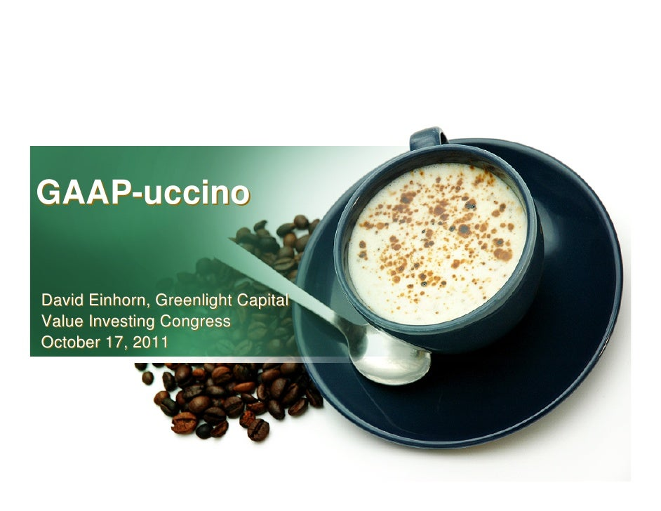 GAAP-uccinoDavid Einhorn, Greenlight CapitalValue Investing CongressOctober 17, 2011