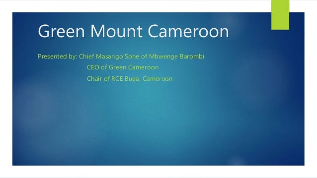 Green Mount Cameroon Presented by: Chief Masango Sone of Mbwenge Barombi CEO of Green Cameroon Chair of RCE Buea, Cameroon