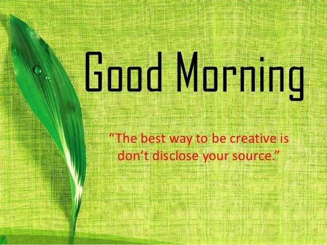 "Good Morning ""The best way to be creative is don't disclose your source."""