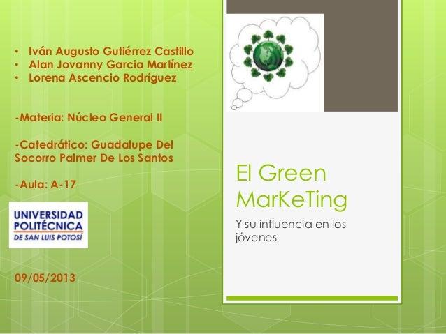 El Green MarKeTing Y su influencia en los jóvenes • Iván Augusto Gutiérrez Castillo • Alan Jovanny Garcia Martínez • Loren...