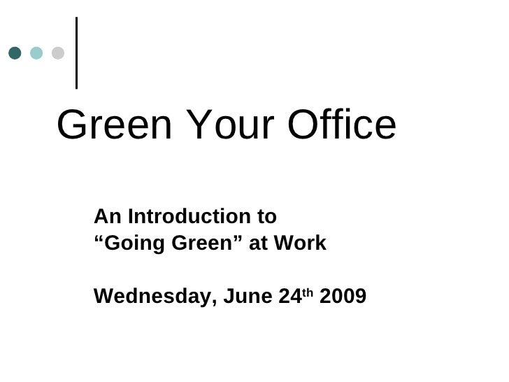 "Green Your Office An Introduction to  "" Going Green"" at Work Wednesday, June 24 th  2009"
