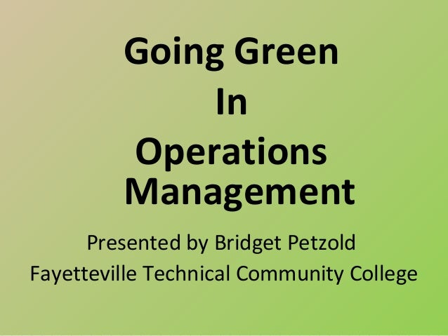 Going Green              In         Operations         Management      Presented by Bridget PetzoldFayetteville Technical ...