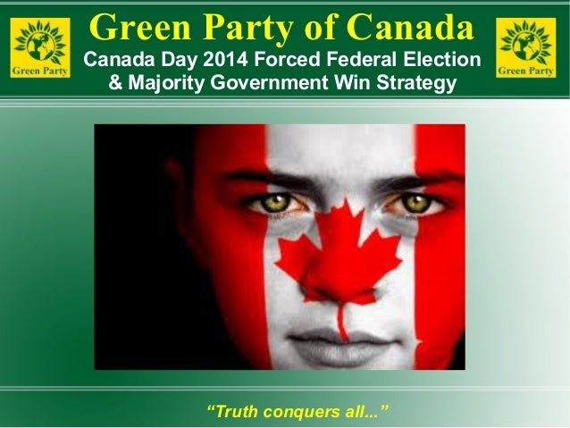 """Green Party of Canada Canada Day 2014 Forced Federal Election & Majority Government Win Strategy """"Truth conquers all..."""""""