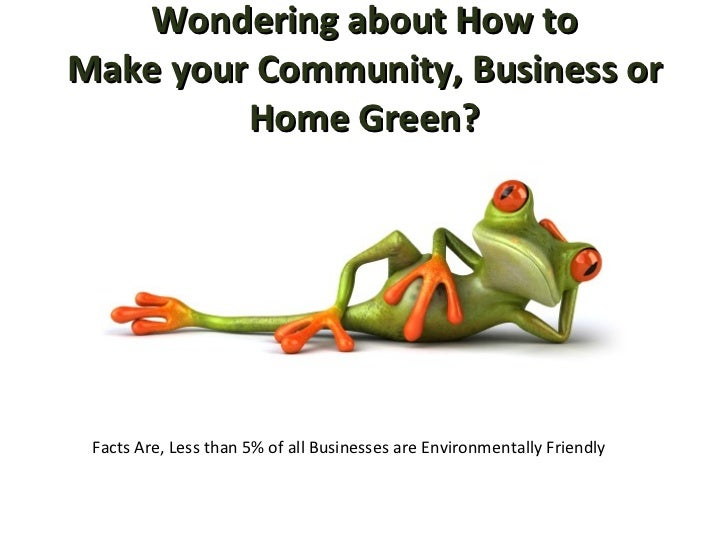 Wondering about How to Make your Community, Business or Home Green? Facts Are, Less than 5% of all Businesses are Environm...