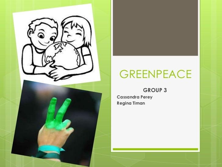 GREENPEACE<br />GROUP 3<br />Cassandra Perey<br />Regina Timan<br />