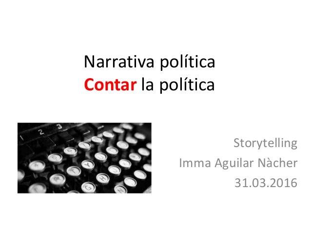 Narrativa política Contar la política Storytelling Imma Aguilar Nàcher 31.03.2016