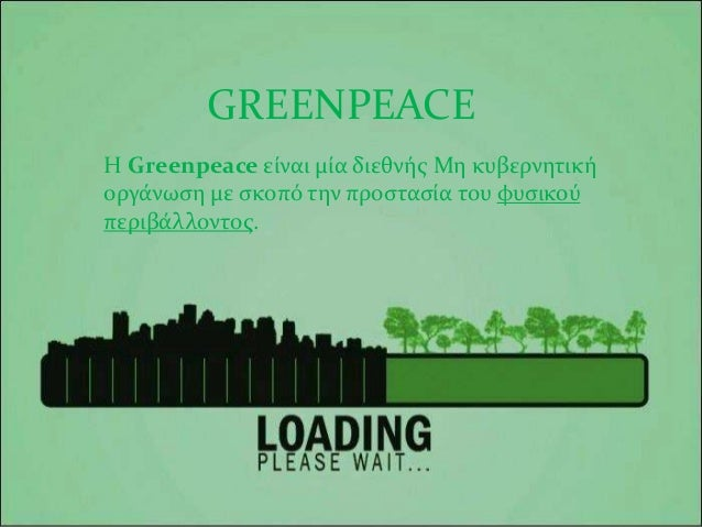 GREENPEACE Η Greenpeace είναι μία διεθνής Μη κυβερνητική οργάνωση με σκοπό την προστασία του φυσικού περιβάλλοντος.
