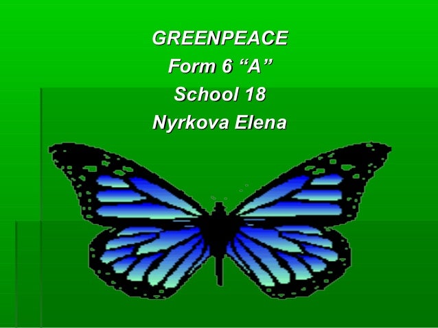 "GREENPEACEGREENPEACE Form 6 ""A""Form 6 ""A"" School 18School 18 Nyrkova ElenNyrkova Elenаа"