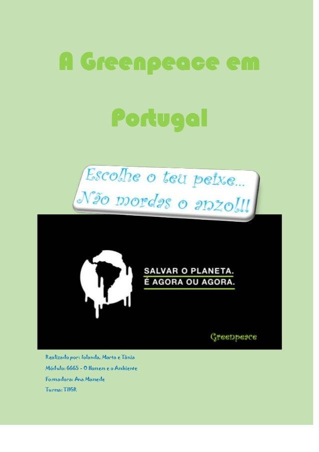 A Greenpeace em Portugal  Realizado por: Iolanda, Marta e Tânia Módulo: 6665 - O Homem e o Ambiente Formadora: Ana Mamede ...