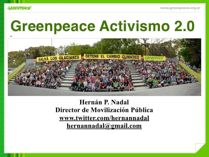 Greenpeace Activismo 2.0 •                  Hernán P. Nadal      Director de Movilización Pública       www.twitter.com/he...