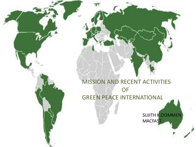 MISSION AND RECENT ACTIVITIES OF GREEN PEACE INTERNATIONAL SUJITH K.OOMMEN MACFAST.