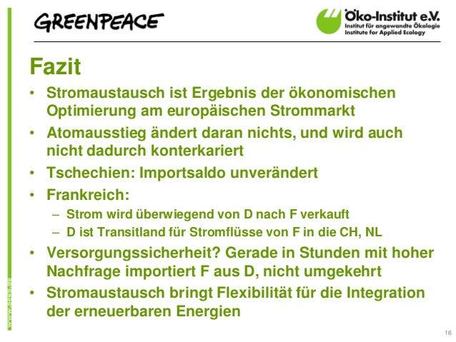 Fazit• Stromaustausch ist Ergebnis der ökonomischen  Optimierung am europäischen Strommarkt• Atomausstieg ändert daran nic...