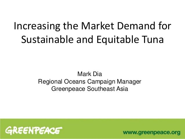 Increasing the Market Demand forSustainable and Equitable TunaMark DiaRegional Oceans Campaign ManagerGreenpeace Southeast...