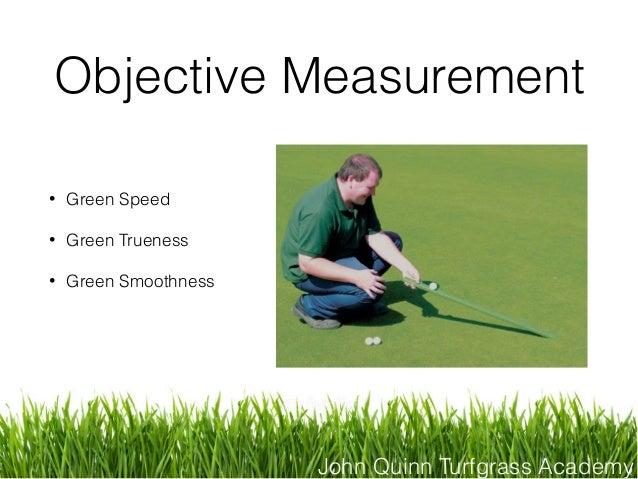 John Quinn Turfgrass Academy Objective Measurement • Green Speed • Green Trueness • Green Smoothness
