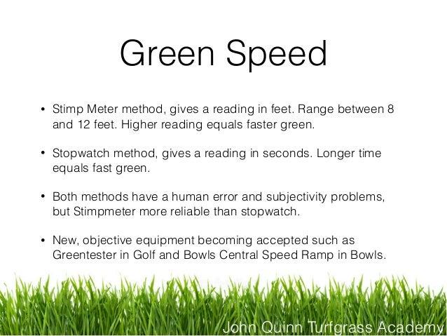 John Quinn Turfgrass Academy Green Speed • Stimp Meter method, gives a reading in feet. Range between 8 and 12 feet. Highe...