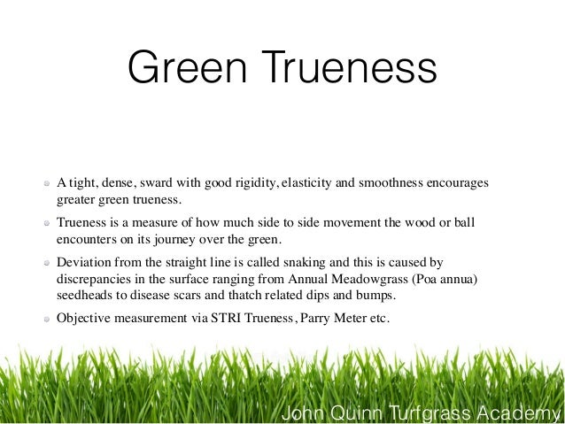 John Quinn Turfgrass Academy Green Trueness A tight, dense, sward with good rigidity, elasticity and smoothness encourages...