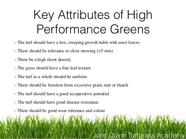 John Quinn Turfgrass Academy Key Attributes of High Performance Greens The turf should have a low, creeping growth habit w...