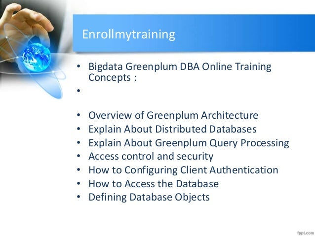 Enrollmytraining • Bigdata Greenplum DBA Online Training Concepts : • • Overview of Greenplum Architecture • Explain About...