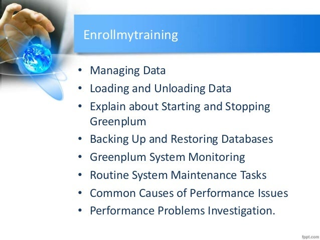 Enrollmytraining • Managing Data • Loading and Unloading Data • Explain about Starting and Stopping Greenplum • Backing Up...