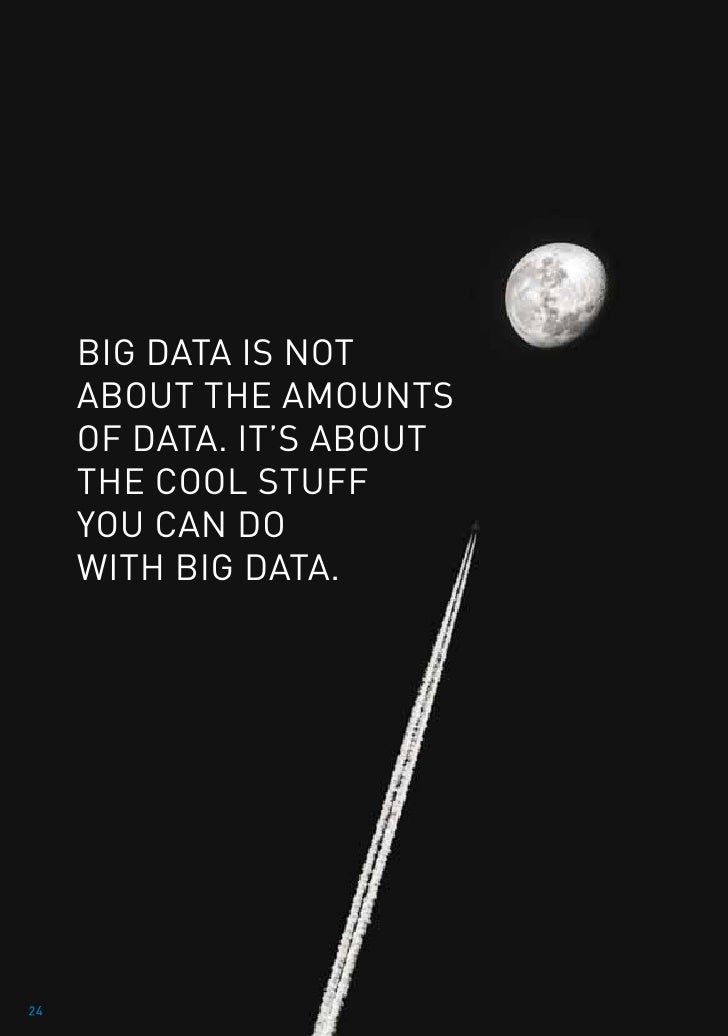 Big data is not     about the amounts     of data. It's about     the cool stuff     you can do     with big data.24