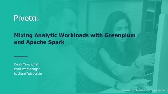 © Copyright 2017 Pivotal Software, Inc. All rights Reserved. Mixing Analytic Workloads with Greenplum and Apache Spark Kon...