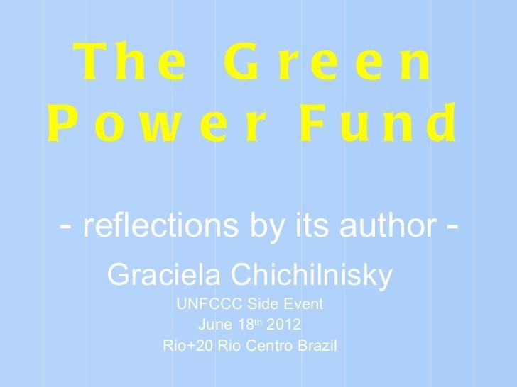 Th e G r e e nP ow e r Fund- reflections by its author -   Graciela Chichilnisky         UNFCCC Side Event           June ...