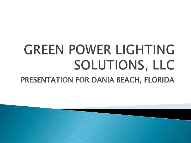 GREEN POWER LIGHTING SOLUTIONS, LLC<br />PRESENTATION FOR DANIA BEACH, FLORIDA<br />