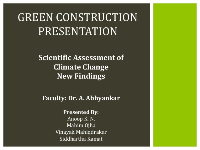 GREEN CONSTRUCTION   PRESENTATION   Scientific Assessment of       Climate Change        New Findings    Faculty: Dr. A. A...