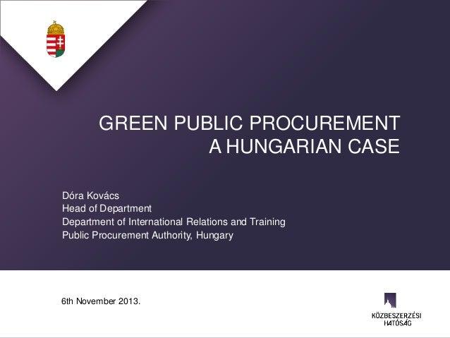 GREEN PUBLIC PROCUREMENT A HUNGARIAN CASE Dóra Kovács Head of Department Department of International Relations and Trainin...