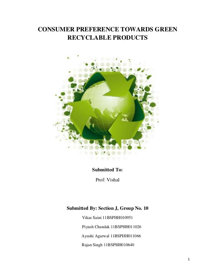 CONSUMER PREFERENCE TOWARDS GREEN      RECYCLABLE PRODUCTS                 Submitted To:                   Prof: Vishal   ...