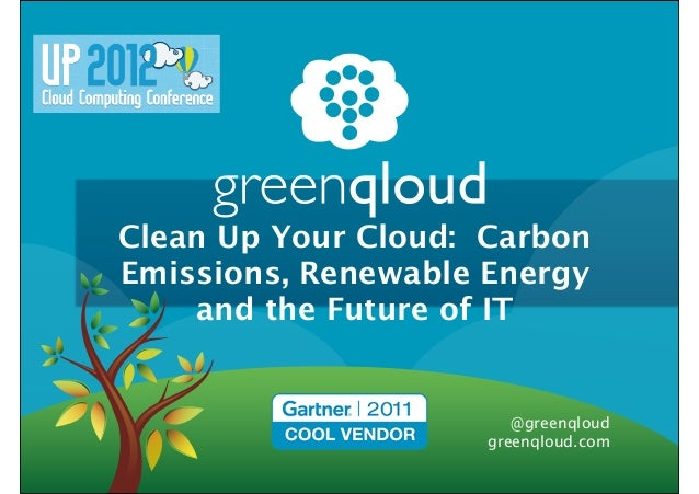 Clean Up Your Cloud: CarbonEmissions, Renewable Energy    and the Future of IT                        @greenqloud         ...